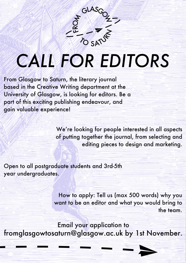 Call For Editors  From Glasgow to Saturn, the literary journal based in the Creative Writing department at the University of Glasgow, is looking for editors. Be a part of this exciting publishing endeavour, and gain valuable experience!   We're looking for people interested in all aspects of putting together the journal, from selecting and editing pieces to design and marketing.  Open to all postgraduate students and 3rd-5th year undergraduates.   How to apply: Tell us (max 500 words) why you want to be an editor and what you would bring to the team.    Email your application to  fromglasgowtosaturn@glasgow.ac.uk by 1st November.